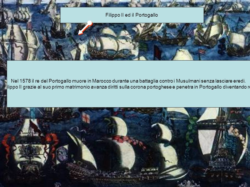 Filippo II ed il Portogallo Nel 1578 il re del Portogallo muore in Marocco durante una battaglia contro i Musulmani senza lasciare eredi. Filippo II g