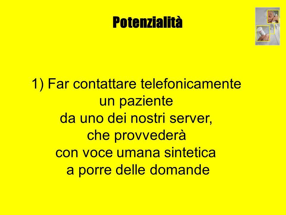 Potenzialità 1) Far contattare telefonicamente un paziente da uno dei nostri server, che provvederà con voce umana sintetica a porre delle domande