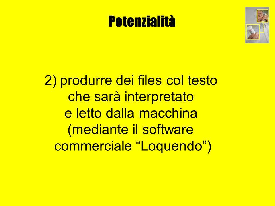 Potenzialità 2) produrre dei files col testo che sarà interpretato e letto dalla macchina (mediante il software commerciale Loquendo)