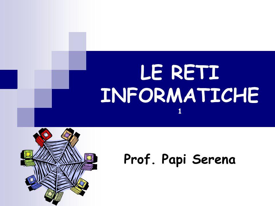 LE RETI INFORMATICHE 1 Prof. Papi Serena
