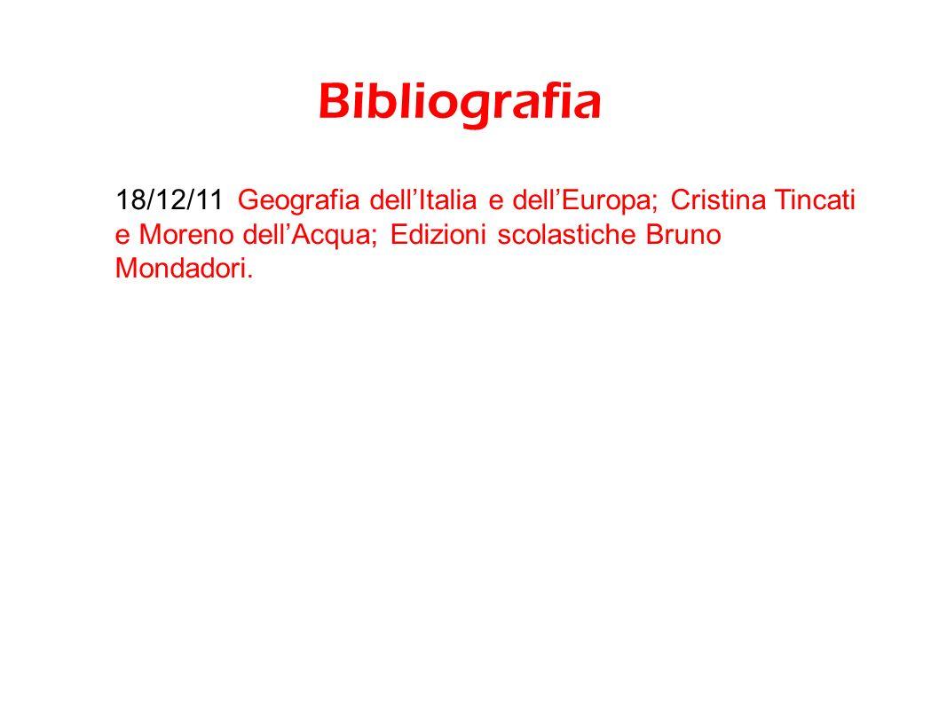 Bibliografia 18/12/11 Geografia dellItalia e dellEuropa; Cristina Tincati e Moreno dellAcqua; Edizioni scolastiche Bruno Mondadori.