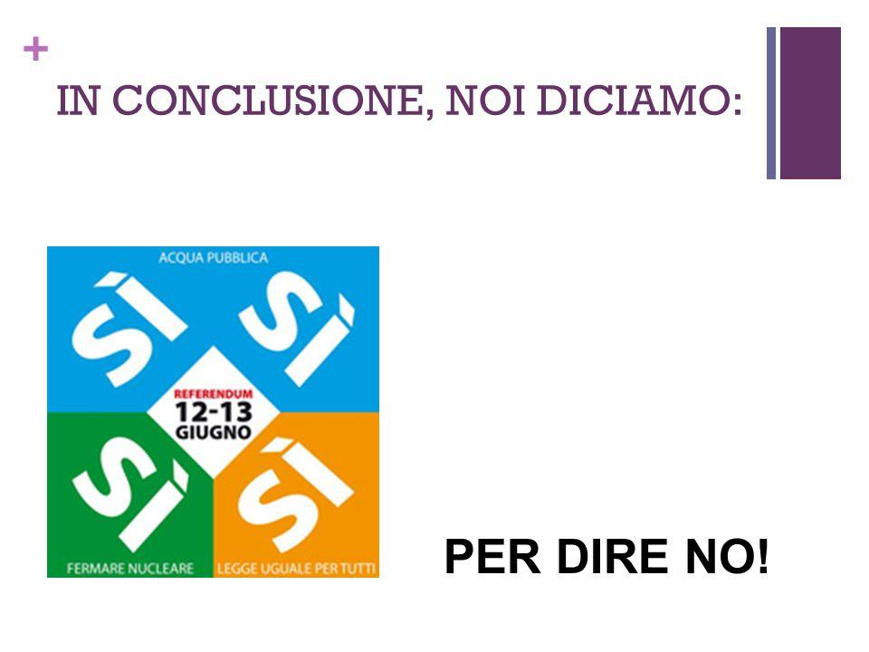 + IN CONCLUSIONE, NOI DICIAMO: PER DIRE NO!