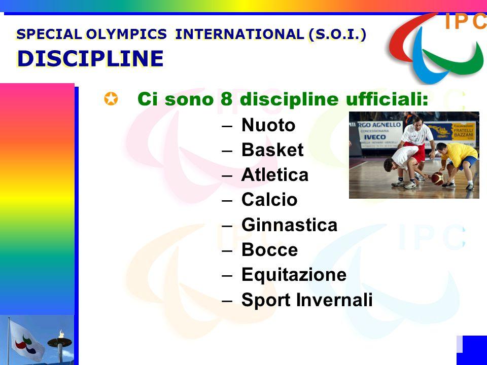 Ci sono 8 discipline ufficiali: –Nuoto –Basket –Atletica –Calcio –Ginnastica –Bocce –Equitazione –Sport Invernali SPECIAL OLYMPICS INTERNATIONAL (S.O.