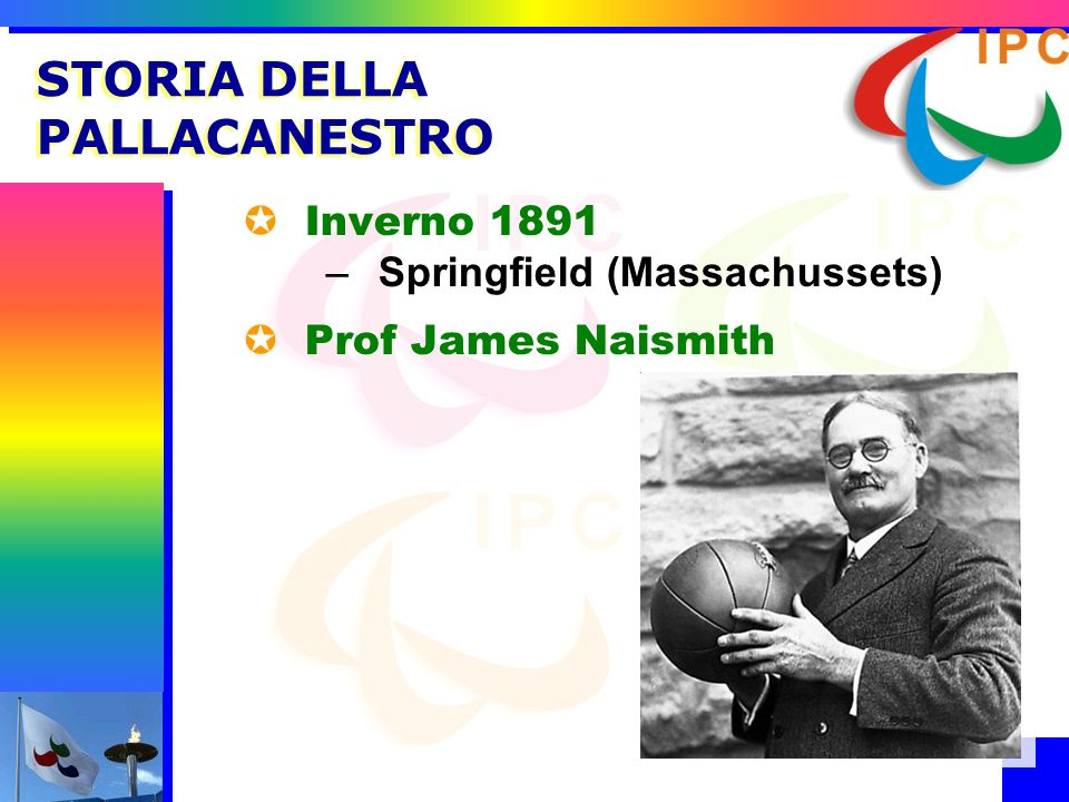 STORIA DELLA PALLACANESTRO Inverno 1891 –Springfield (Massachussets) Prof James Naismith