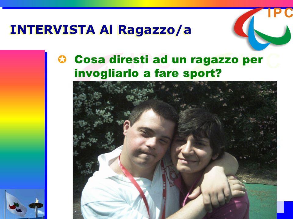 INTERVISTA Al Ragazzo/a Cosa diresti ad un ragazzo per invogliarlo a fare sport? –Che ci si diverte e che lo sport è alla base della crescita.