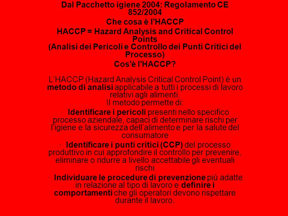 Dal Pacchetto igiene 2004: Regolamento CE 852/2004 Che cosa è l'HACCP HACCP = Hazard Analysis and Critical Control Points (Analisi dei Pericoli e Cont