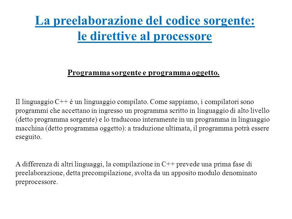 La preelaborazione del codice sorgente: le direttive al processore Programma sorgente e programma oggetto. Il linguaggio C++ è un linguaggio compilato