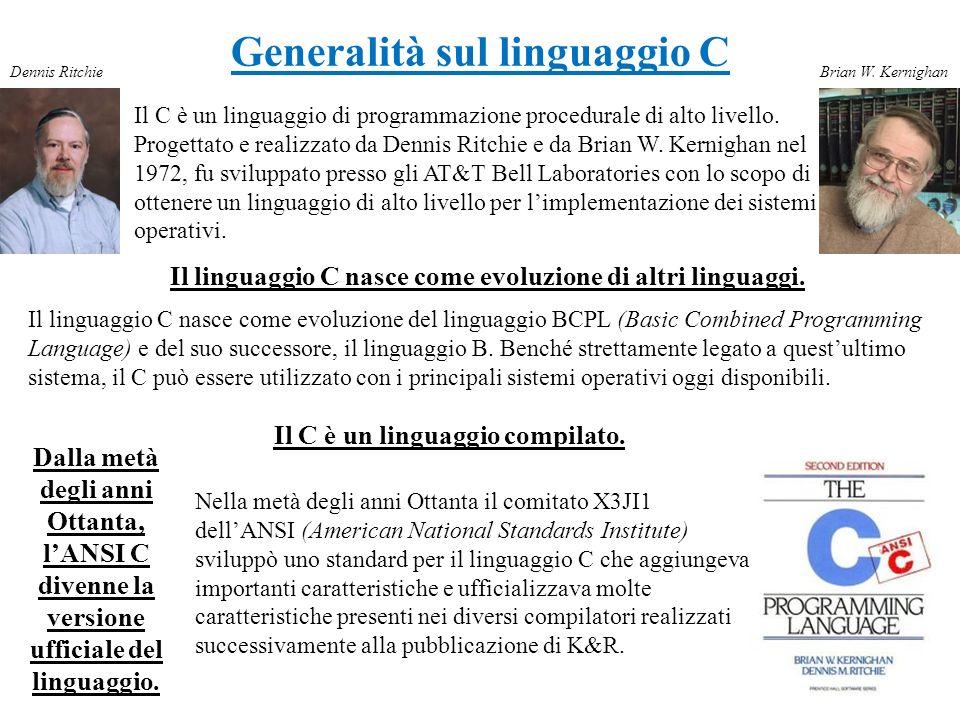 Generalità sul linguaggio C Il C è un linguaggio di programmazione procedurale di alto livello. Progettato e realizzato da Dennis Ritchie e da Brian W