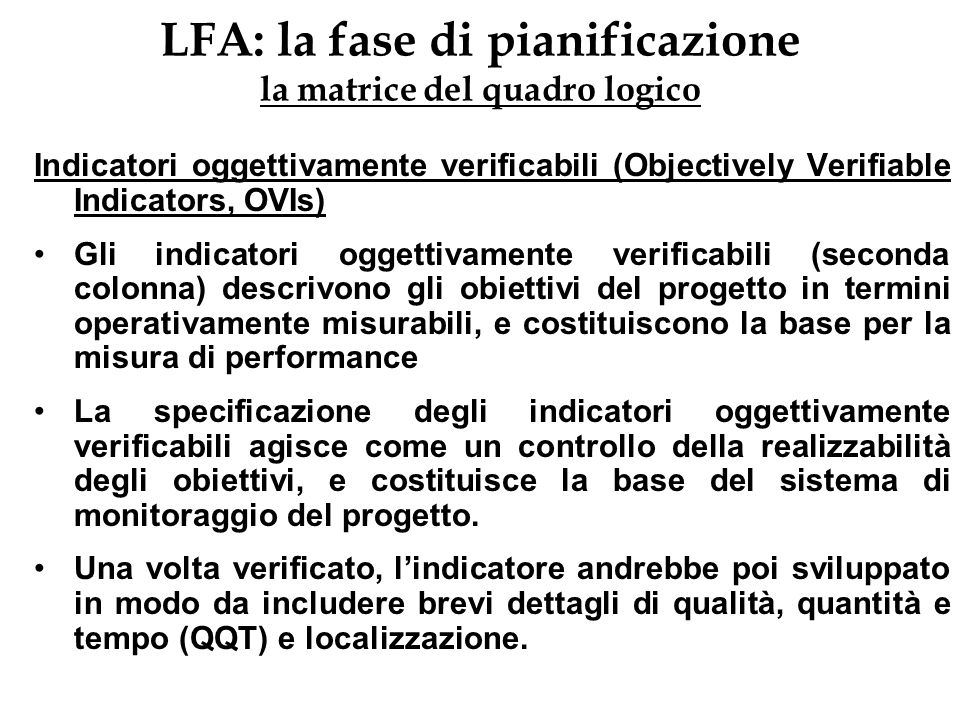 LFA: la fase di pianificazione la matrice del quadro logico Indicatori oggettivamente verificabili (Objectively Verifiable Indicators, OVIs) Gli indic