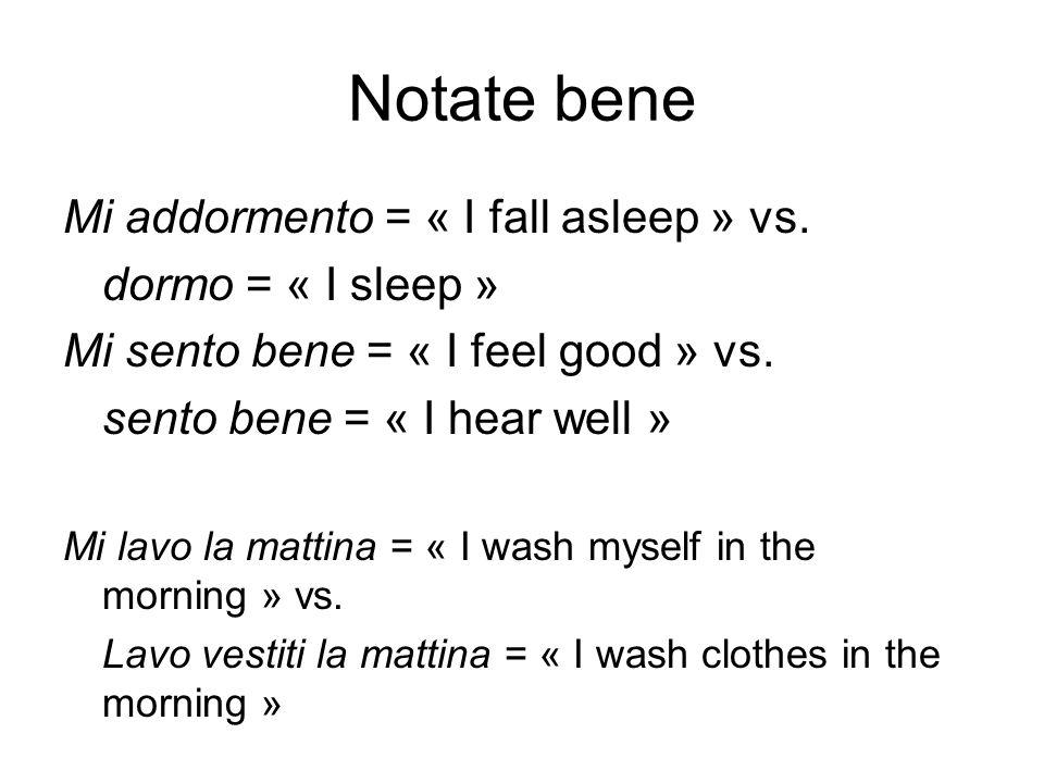 Notate bene Mi addormento = « I fall asleep » vs. dormo = « I sleep » Mi sento bene = « I feel good » vs. sento bene = « I hear well » Mi lavo la matt