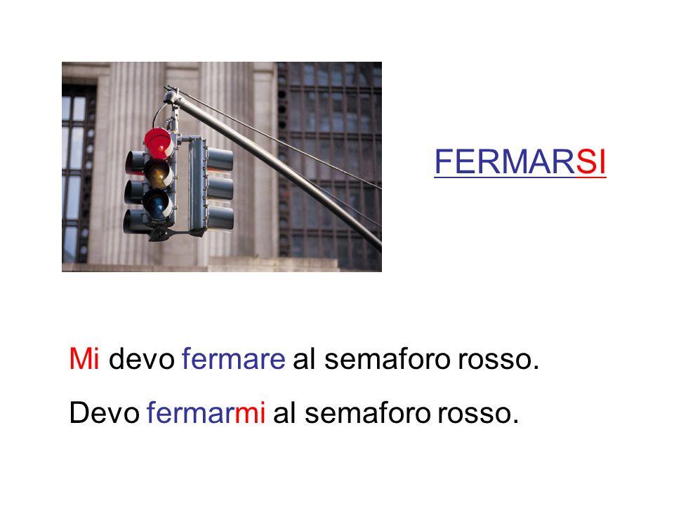 FERMARSI Mi devo fermare al semaforo rosso. Devo fermarmi al semaforo rosso.