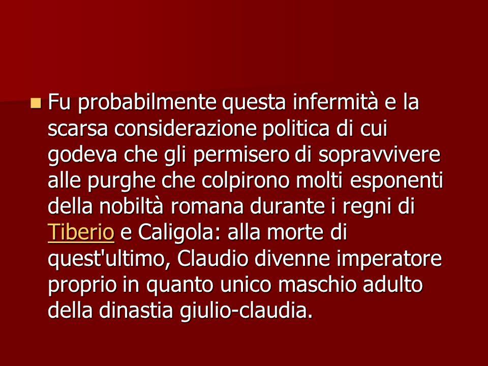 Claudio (41-54) A Caligola succede lo zio Claudio. Nato col nome di Tiberio Claudio Druso, era considerato dai suoi contemporanei come un candidato im