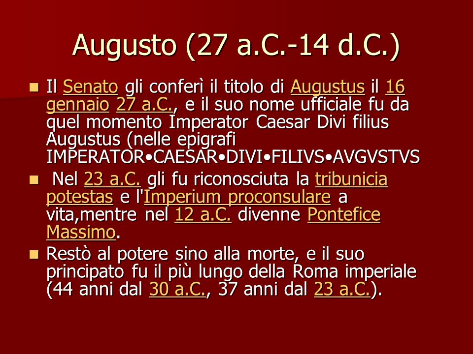 Augusto (27 a.C.-14 d.C.) Il Senato gli conferì il titolo di Augustus il 16 gennaio 27 a.C., e il suo nome ufficiale fu da quel momento Imperator Caesar Divi filius Augustus (nelle epigrafi IMPERATORCAESARDIVIFILIVSAVGVSTVS Il Senato gli conferì il titolo di Augustus il 16 gennaio 27 a.C., e il suo nome ufficiale fu da quel momento Imperator Caesar Divi filius Augustus (nelle epigrafi IMPERATORCAESARDIVIFILIVSAVGVSTVSSenatoAugustus16 gennaio27 a.C.SenatoAugustus16 gennaio27 a.C.