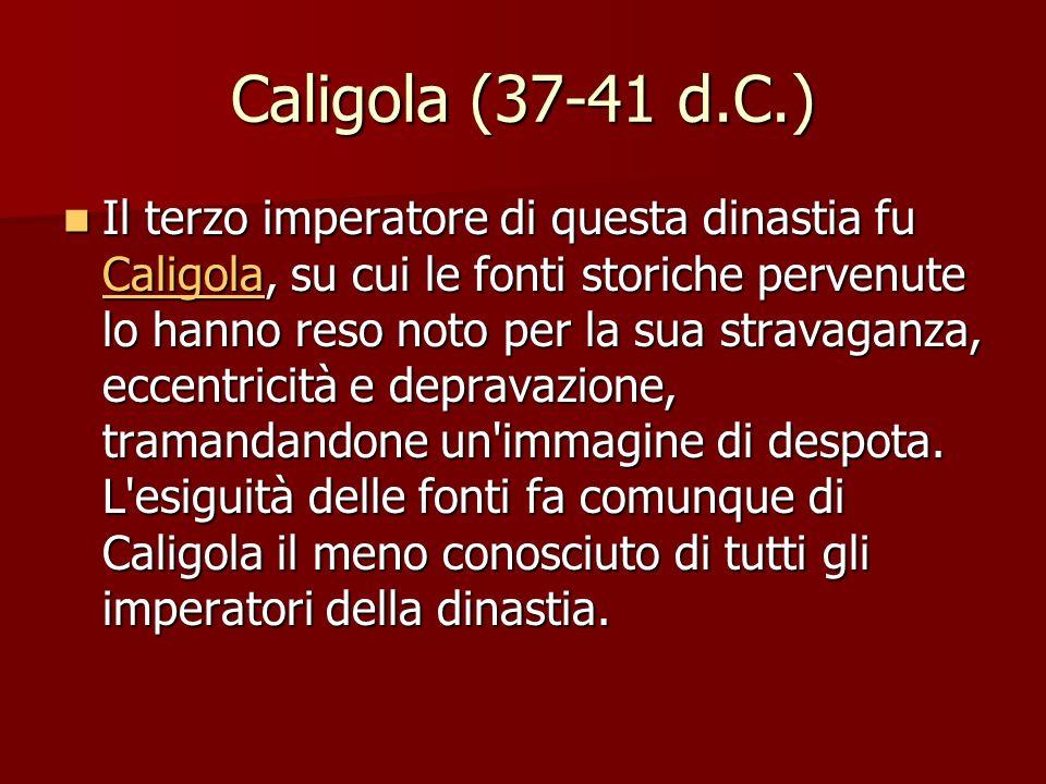 Caligola (37-41 d.C.) Il terzo imperatore di questa dinastia fu Caligola, su cui le fonti storiche pervenute lo hanno reso noto per la sua stravaganza, eccentricità e depravazione, tramandandone un immagine di despota.