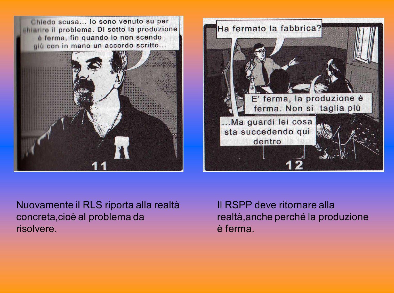 Nuovamente il RLS riporta alla realtà concreta,cioè al problema da risolvere. Il RSPP deve ritornare alla realtà,anche perché la produzione è ferma.