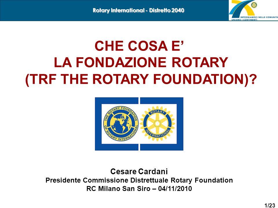 1/23 Rotary International - Distretto 2040 CHE COSA E LA FONDAZIONE ROTARY (TRF THE ROTARY FOUNDATION)? Cesare Cardani Presidente Commissione Distrett