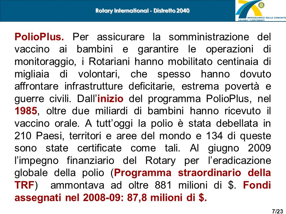 8/23 Rotary International - Distretto 2040 Total cases Year-to-date 2010 Year-to-date 2009 Total in 2009 globally 732 1198 1604 in endemic countries 153 930 1256 in non-endemic countries 579 268 348