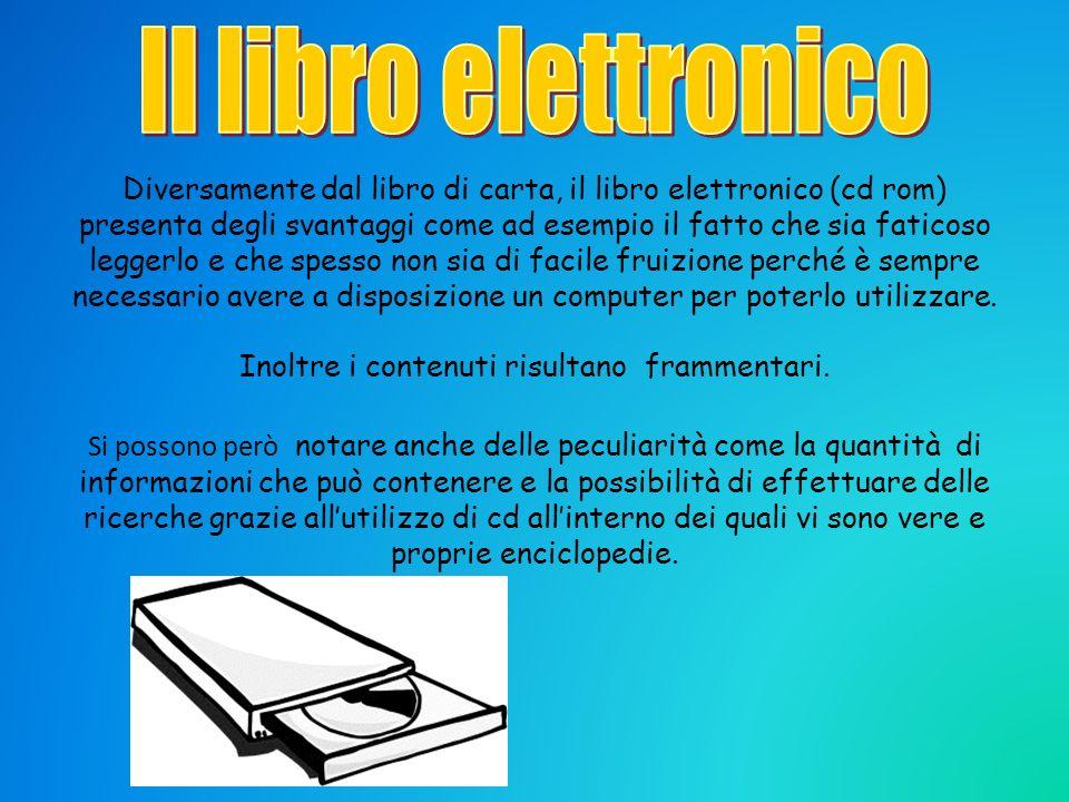 Diversamente dal libro di carta, il libro elettronico (cd rom) presenta degli svantaggi come ad esempio il fatto che sia faticoso leggerlo e che spess