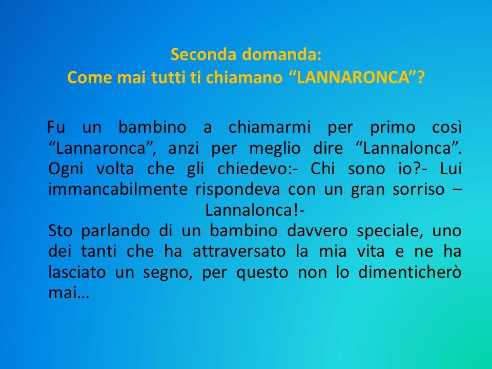 Seconda domanda: Come mai tutti ti chiamano LANNARONCA? Fu un bambino a chiamarmi per primo così Lannaronca, anzi per meglio dire Lannalonca. Ogni vol