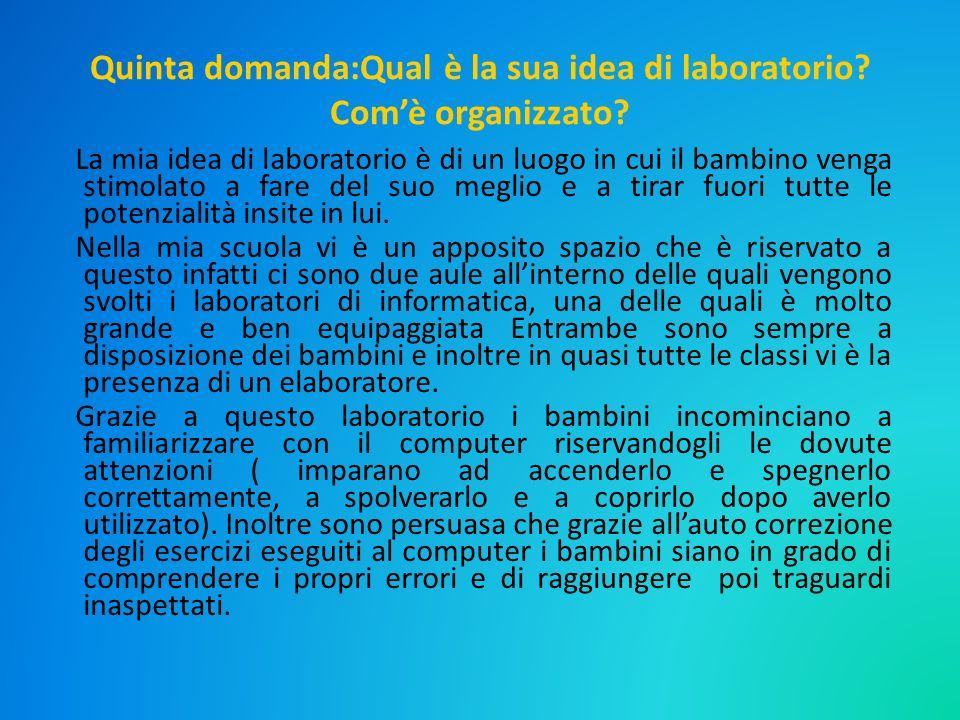 Quinta domanda:Qual è la sua idea di laboratorio? Comè organizzato? La mia idea di laboratorio è di un luogo in cui il bambino venga stimolato a fare