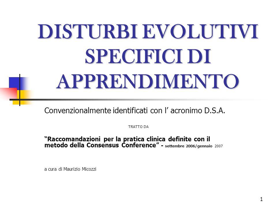 1 DISTURBI EVOLUTIVI SPECIFICI DI APPRENDIMENTO Convenzionalmente identificati con l acronimo D.S.A. TRATTO DA Raccomandazioni per la pratica clinica