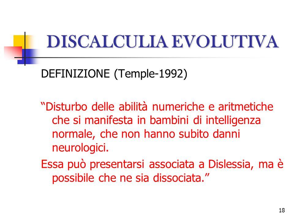 18 DISCALCULIA EVOLUTIVA DEFINIZIONE (Temple-1992) Disturbo delle abilità numeriche e aritmetiche che si manifesta in bambini di intelligenza normale,