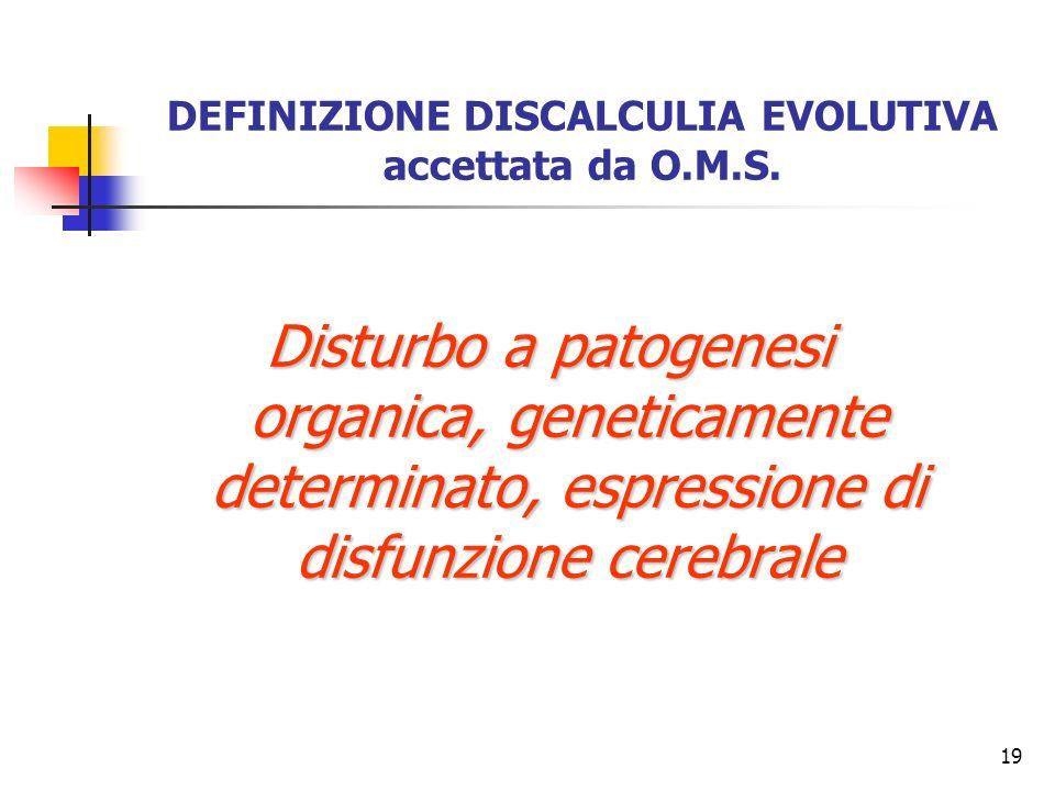 19 DEFINIZIONE DISCALCULIA EVOLUTIVA accettata da O.M.S. Disturbo a patogenesi organica, geneticamente determinato, espressione di disfunzione cerebra