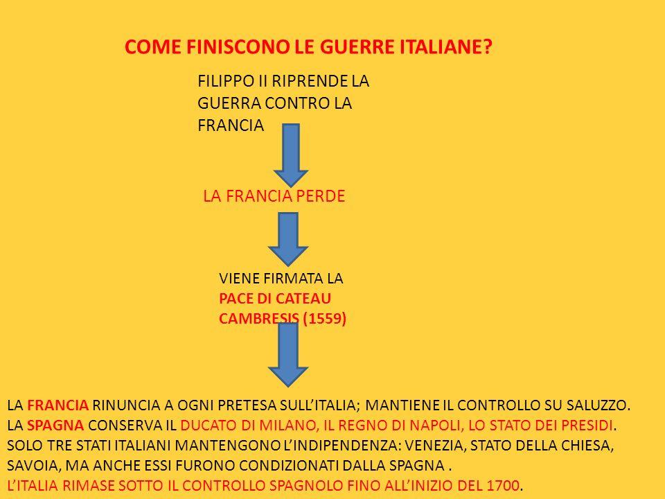 COME FINISCONO LE GUERRE ITALIANE? FILIPPO II RIPRENDE LA GUERRA CONTRO LA FRANCIA LA FRANCIA PERDE VIENE FIRMATA LA PACE DI CATEAU CAMBRESIS (1559) L