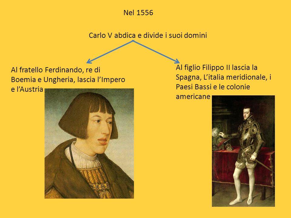 Nel 1556 Carlo V abdica e divide i suoi domini Al fratello Ferdinando, re di Boemia e Ungheria, lascia lImpero e lAustria Al figlio Filippo II lascia