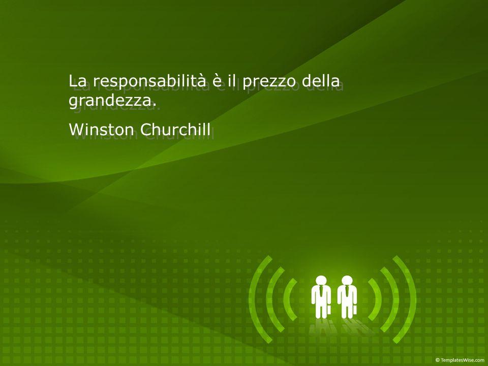 La responsabilità è il prezzo della grandezza. Winston Churchill La responsabilità è il prezzo della grandezza. Winston Churchill