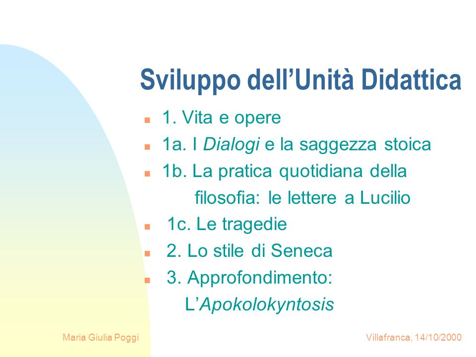 Maria Giulia Poggi Villafranca, 14/10/2000 Sviluppo dellUnità Didattica n 1. Vita e opere n 1a. I Dialogi e la saggezza stoica n 1b. La pratica quotid