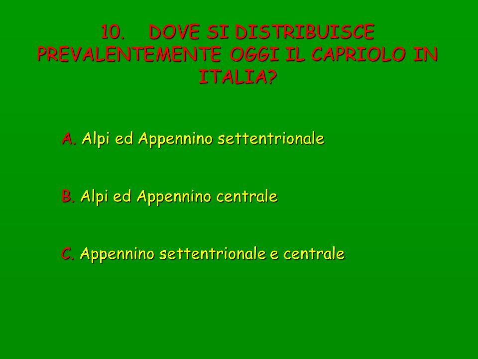 10. DOVE SI DISTRIBUISCE PREVALENTEMENTE OGGI IL CAPRIOLO IN ITALIA? A. Alpi ed Appennino settentrionale B. Alpi ed Appennino centrale C. Appennino se
