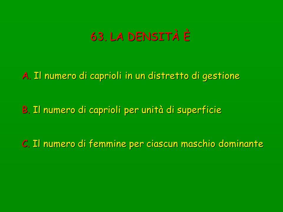 63. LA DENSITÀ È A. Il numero di caprioli in un distretto di gestione B. Il numero di caprioli per unità di superficie C. Il numero di femmine per cia