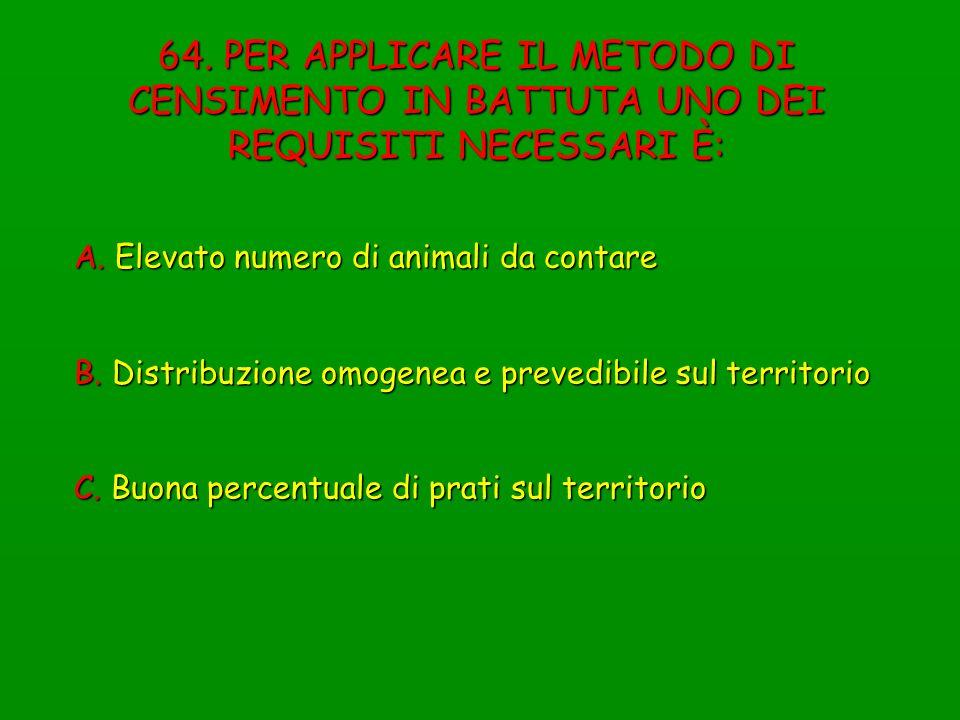64. PER APPLICARE IL METODO DI CENSIMENTO IN BATTUTA UNO DEI REQUISITI NECESSARI È: A. Elevato numero di animali da contare B. Distribuzione omogenea