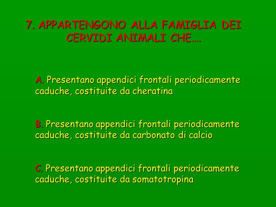 7. APPARTENGONO ALLA FAMIGLIA DEI CERVIDI ANIMALI CHE…. A. Presentano appendici frontali periodicamente caduche, costituite da cheratina B. Presentano