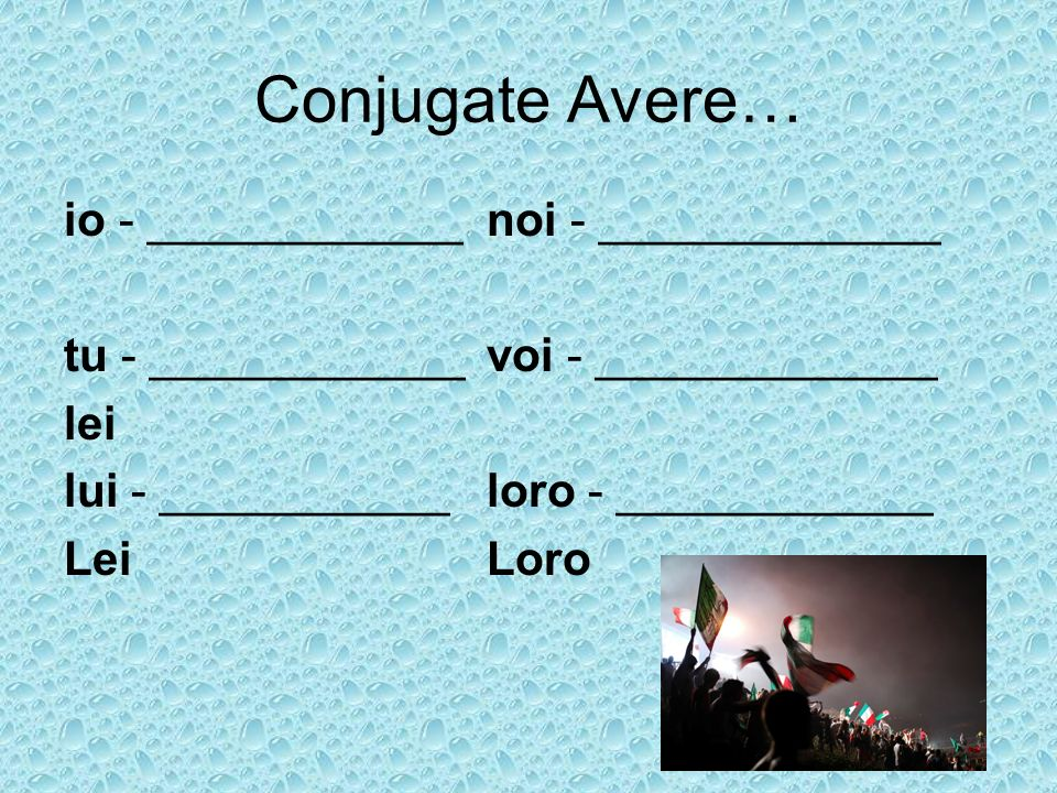 Conjugate Avere… io - ____________noi - _____________ tu - ____________voi - _____________ lei lui - ___________loro - ____________ LeiLoro