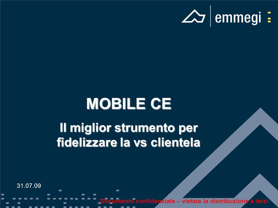 MOBILE CE Il miglior strumento per fidelizzare la vs clientela 31.07.09 Documento confidenziale – vietata la distribuzione a terzi