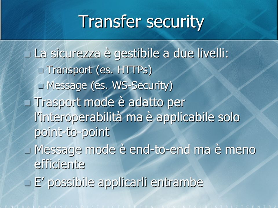 Transfer security La sicurezza è gestibile a due livelli: La sicurezza è gestibile a due livelli: Transport (es. HTTPs) Transport (es. HTTPs) Message