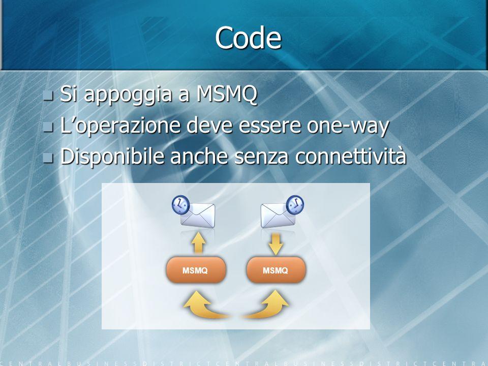 Code Si appoggia a MSMQ Si appoggia a MSMQ Loperazione deve essere one-way Loperazione deve essere one-way Disponibile anche senza connettività Dispon