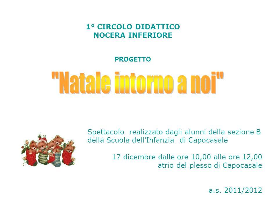 1° CIRCOLO DIDATTICO NOCERA INFERIORE PROGETTO Spettacolo realizzato dagli alunni della sezione B della Scuola dellInfanzia di Capocasale 17 dicembre