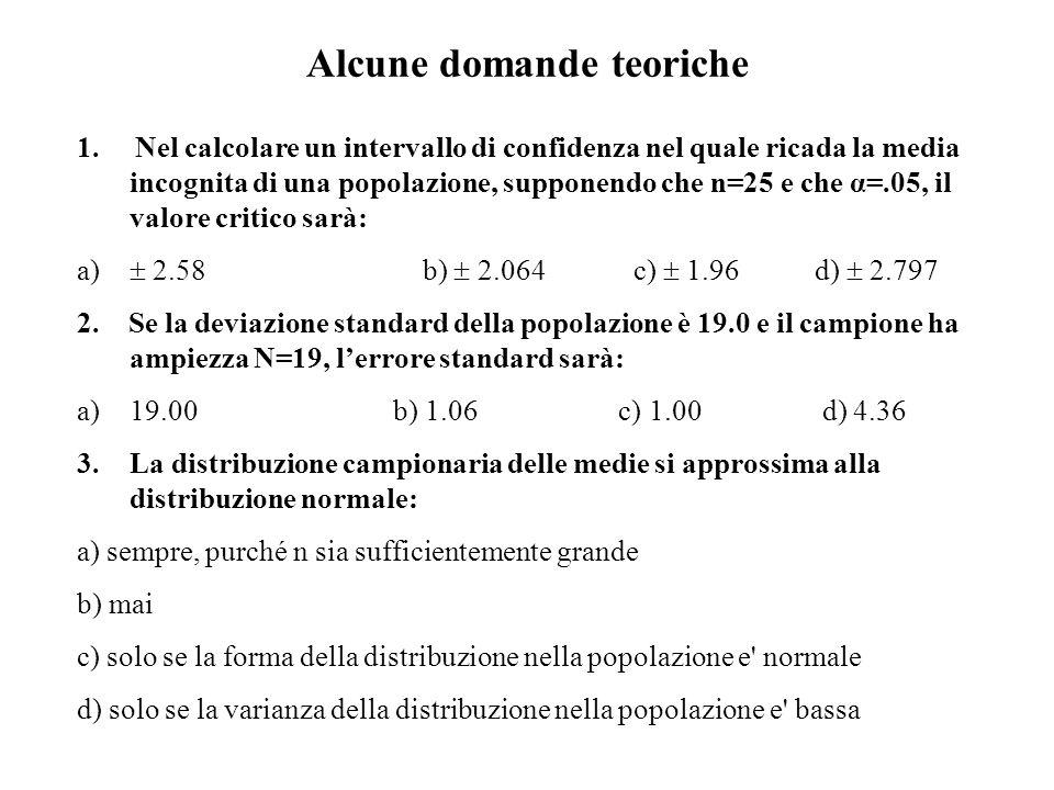 Alcune domande teoriche 1. Nel calcolare un intervallo di confidenza nel quale ricada la media incognita di una popolazione, supponendo che n=25 e che