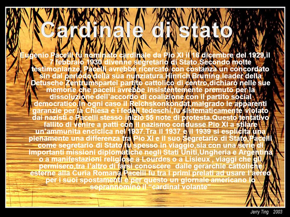 Eugenio Pacelli fu nominato cardinale da Pio XI il 16 dicembre del 1929,il 7 febbraio 1930 divenne segretario di Stato.Secondo molte testimonianze, Pacelli avrebbe ricercato con costanza un concordato sin dal periodo della sua nunziatura.Hinrich Bruning,leader della Detusche Zentrumspartei partito cattolico di centro,dichiarò nelle sue memorie che pacelli avrebbe insistentemente premuto per la dissoluzione dellaccordo di coalizione con il partito social democratico.In ogni caso il Reichskonkondat,malgrado le apparenti garanzie per la Chiesa e i fedeli tedeschi,fu sistematicamente violato dai nazisti e Pacelli stesso iniziò 55 note di protesta.Questo tentativo fallito di venire a patti con il nazismo condusse Pio XI a stilare unammunita enciclica nel 1937.Tra il 1937 e il 1939 si esplicita una pienamente una differenza tra Pio XI e il suo Segretario di Stato,Pacelli come segretario di Stato fu spesso in viaggio,sia con una serie di importanti missioni diplomatiche negli Stati Uniti,Ungheria e Argentina o a manifestazioni religiose a Lourdes o a Lisieux, viaggi che gli permisero,tra laltro di farsi conoscere dalle gerarchie cattoliche esterne alla Curia Romana.Pacelli fu tra i primi prelati ad usare laereo per i suoi spostamenti e per questo un giornale americano lo soprannominò il cardinal volante