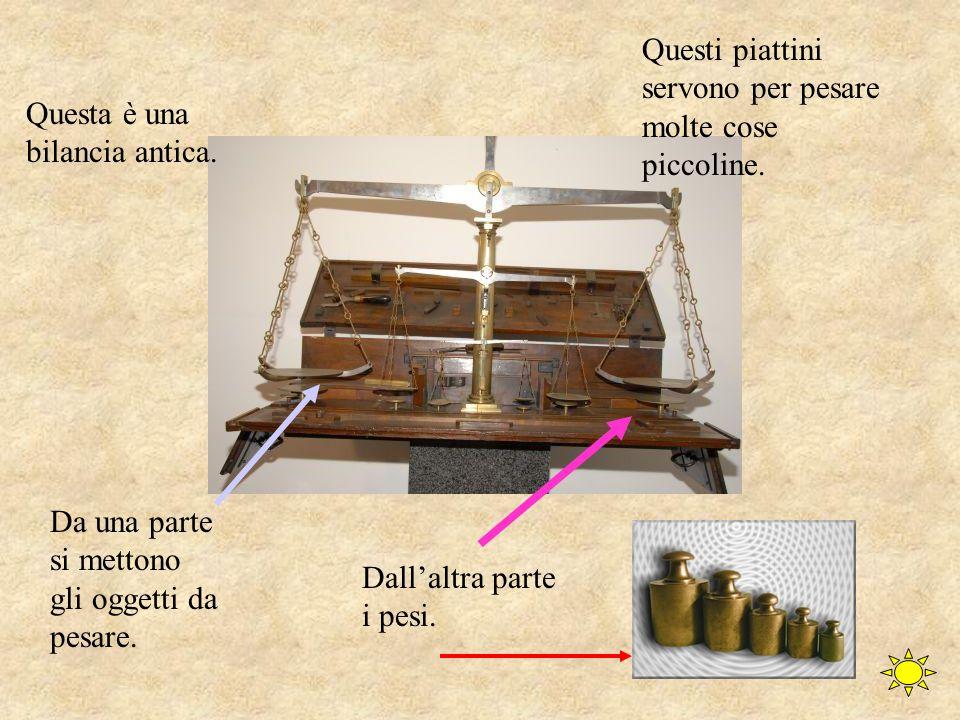 Questa è una bilancia antica.Questi piattini servono per pesare molte cose piccoline.