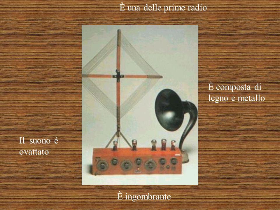 È una delle prime radio È composta di legno e metallo È ingombrante Il suono è ovattato