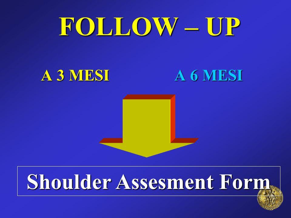 FOLLOW – UP FOLLOW – UP A 3 MESI A 6 MESI Shoulder Assesment Form