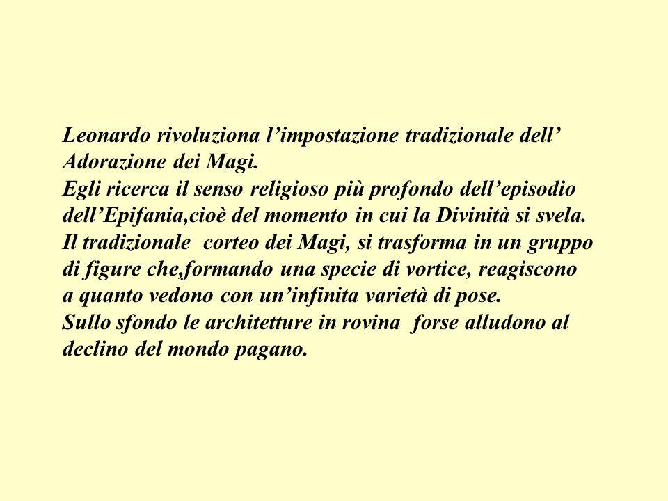 Leonardo rivoluziona limpostazione tradizionale dell Adorazione dei Magi. Egli ricerca il senso religioso più profondo dellepisodio dellEpifania,cioè