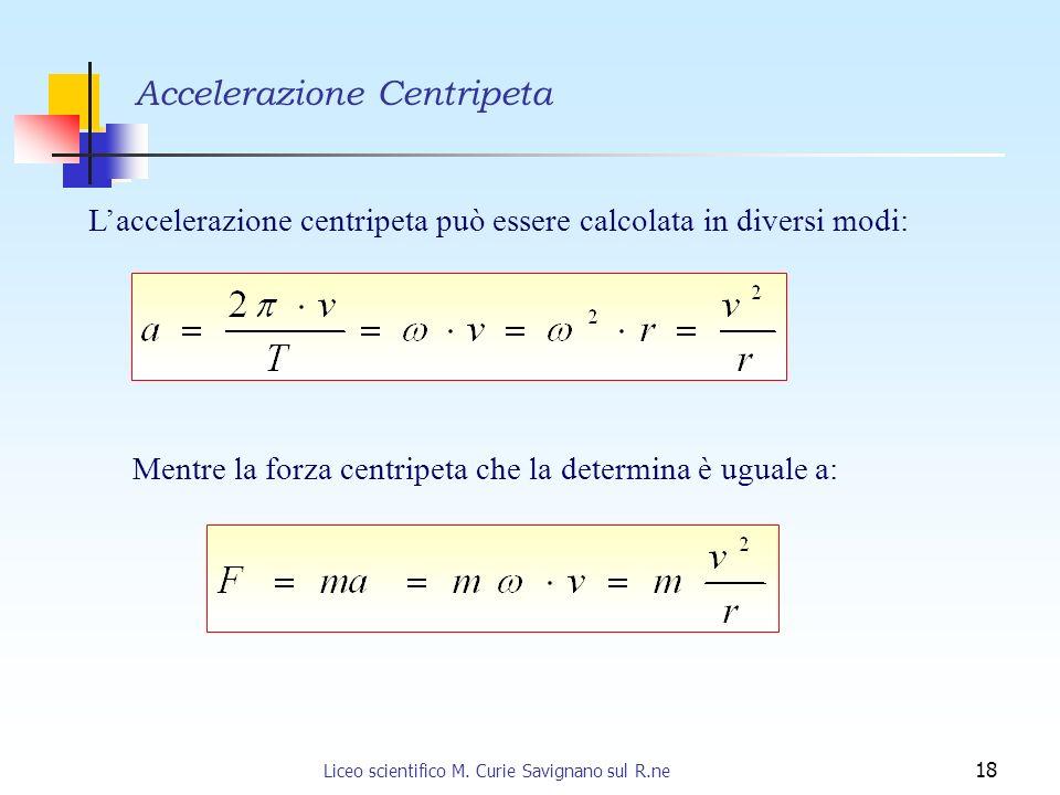 Liceo scientifico M. Curie Savignano sul R.ne 18 Laccelerazione centripeta può essere calcolata in diversi modi: Mentre la forza centripeta che la det