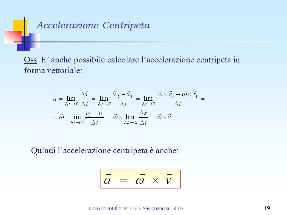 Liceo scientifico M. Curie Savignano sul R.ne 19 Oss. E anche possibile calcolare laccelerazione centripeta in forma vettoriale: Quindi laccelerazione