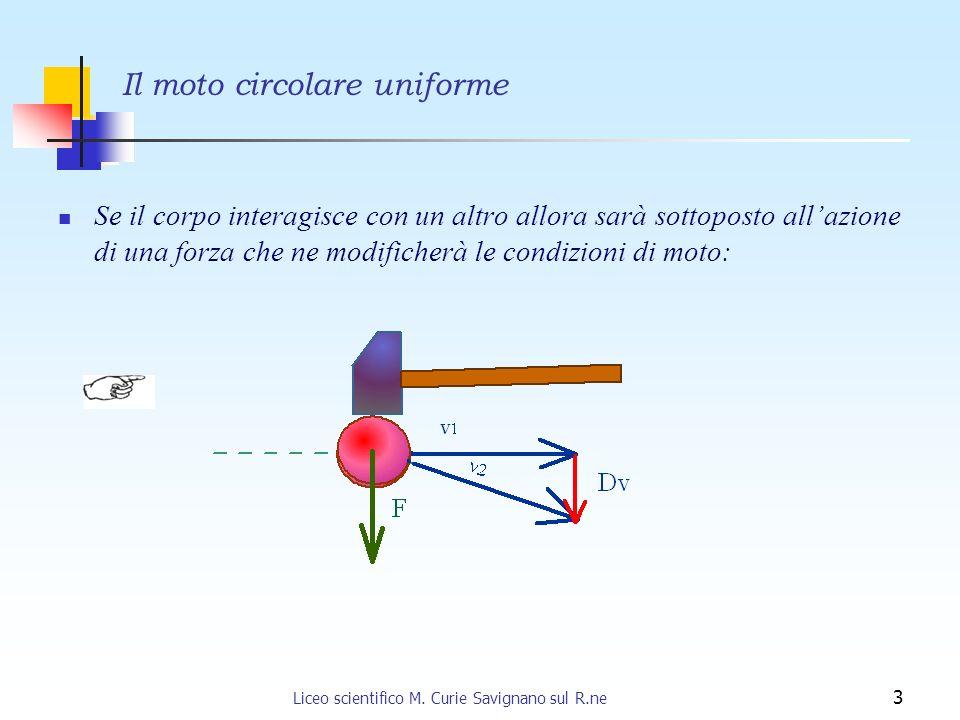 Liceo scientifico M. Curie Savignano sul R.ne 3 Se il corpo interagisce con un altro allora sarà sottoposto allazione di una forza che ne modificherà