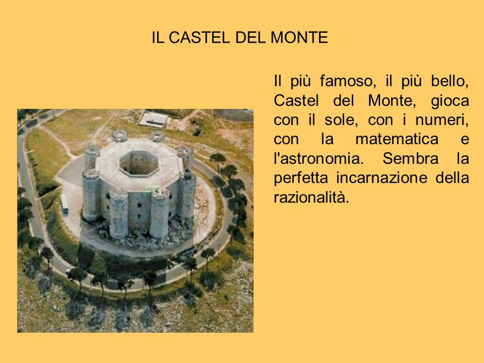 IL CASTEL DEL MONTE Il più famoso, il più bello, Castel del Monte, gioca con il sole, con i numeri, con la matematica e l'astronomia. Sembra la perfet